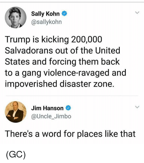 Bailey Jay, Memes, and Gang: Sally Kohn  @sallykohn  Trump is kicking 200,000  Salvadorans out of the United  States and forcing them back  to a gang violence-ravaged and  impoverished disaster zone.  Jim Hanson  @UncleJimbo  一  There's a word for places like that (GC)