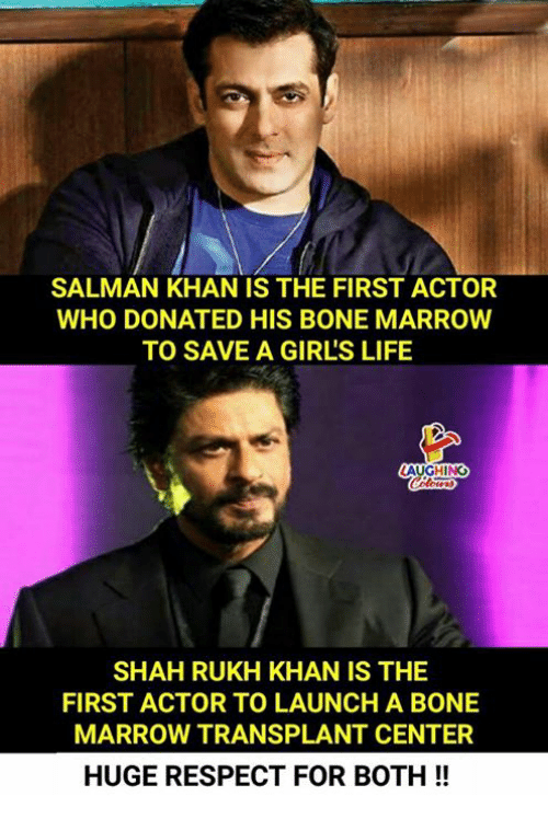 Girls, Life, and Respect: SALMAN KHAN IS THE FIRST ACTOR  WHO DONATED HIS BONE MARROW  TO SAVE A GIRL'S LIFE  AUGHING  SHAH RUKH KHAN IS THE  FIRST ACTOR TO LAUNCH A BONE  MARROW TRANSPLANT CENTER  HUGE RESPECT FOR BOTH!!