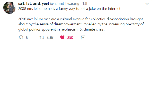 Funny, Internet, and Lol: salt, fat, acid, yeet @hermit_hwarang 13h  2008 me: lol a meme is a funny way to tell a joke on the internet  2018 me: lol memes are a cultural avenue for collective disassociation brought  about by the sense of disempowerment impelled by the increasing precarity of  global politics apparent in neofascism & climate crisis.