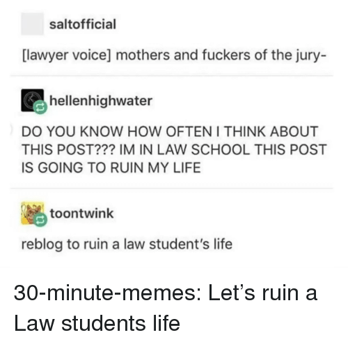 Lawyer, Life, and Memes: saltofficial  [lawyer voice] mothers and fuckers of the jury-  hellenhighwater  DO YOU KNOW HOW OFTEN I THINK ABOUT  THIS POST??? IM IN LAW SCHOOL THIS POST  IS GOING TO RUIN MY LIFE  脳  reblog to ruin a law student's life  toontwink 30-minute-memes:  Let's ruin a Law students life