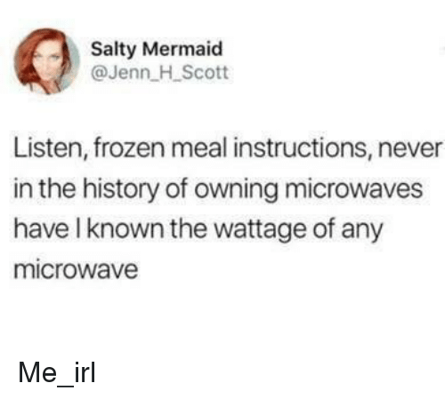 Frozen, Being Salty, and History: Salty Mermaid  @Jenn H Scott  Listen, frozen meal instructions, never  in the history of owning microwaves  have l known the wattage of any  microwave Me_irl