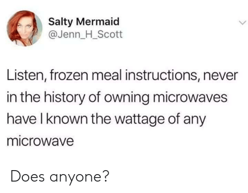 Frozen, Being Salty, and History: Salty Mermaid  @Jenn_H_Scott  Listen, frozen meal instructions, never  in the history of owning microwaves  have l known the wattage of any  microwave Does anyone?
