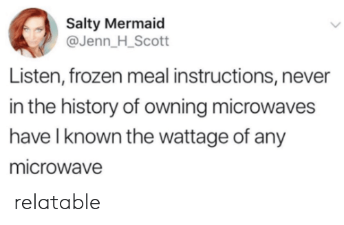 Frozen, Being Salty, and History: Salty Mermaid  @Jenn_H_Scott  Listen, frozen meal instructions, never  in the history of owning microwaves  have l known the wattage of any  microwave relatable