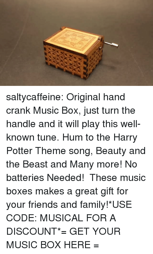 Family, Friends, and Gif: saltycaffeine:  Original hand crank Music Box, just turn the handle and it will play this well-known tune. Hum to the Harry Potter Theme song, Beauty and the Beast and Many more! No batteries Needed! These music boxes makes a great gift for your friends and family!*USE CODE: MUSICALFOR A DISCOUNT*= GET YOUR MUSIC BOX HERE =