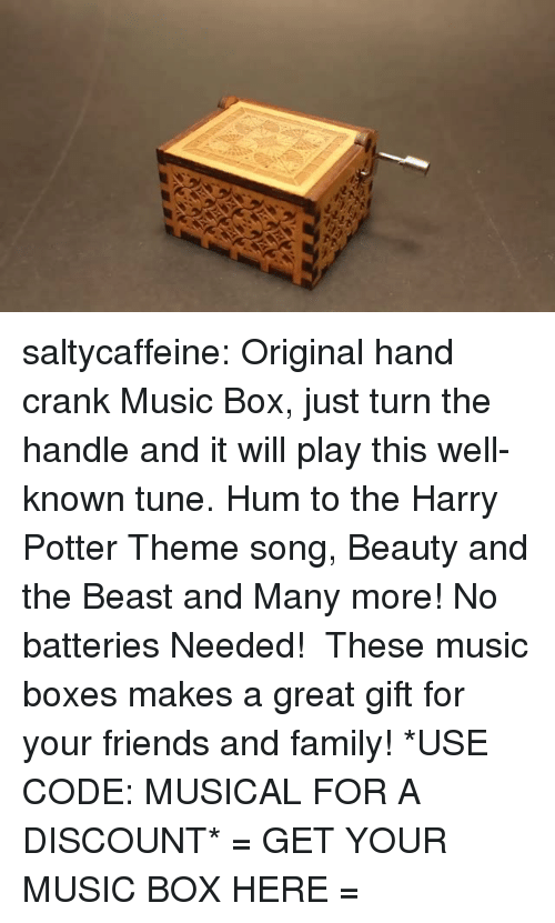 Family, Friends, and Gif: saltycaffeine:  Original hand crank Music Box, just turn the handle and it will play this well-known tune. Hum to the Harry Potter Theme song, Beauty and the Beast and Many more! No batteries Needed!  These music boxes makes a great gift for your friends and family! *USE CODE: MUSICAL FOR A DISCOUNT* = GET YOUR MUSIC BOX HERE =