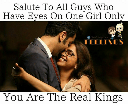 Memes, Girl, and The Real: Salute To All Guys Who  Have Eyes On One Girl Only  /Feelings.  I IE I LINCS  You Are The Real Kings