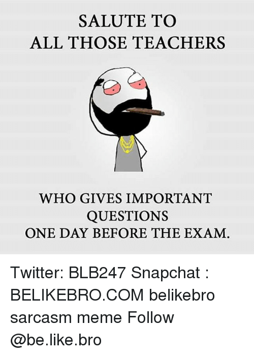 Be Like, Meme, and Memes: SALUTE TO  ALL THOSE TEACHERS  WHO GIVES IMPORTANT  QUESTIONS  ONE DAY BEFORE THE EXAM Twitter: BLB247 Snapchat : BELIKEBRO.COM belikebro sarcasm meme Follow @be.like.bro