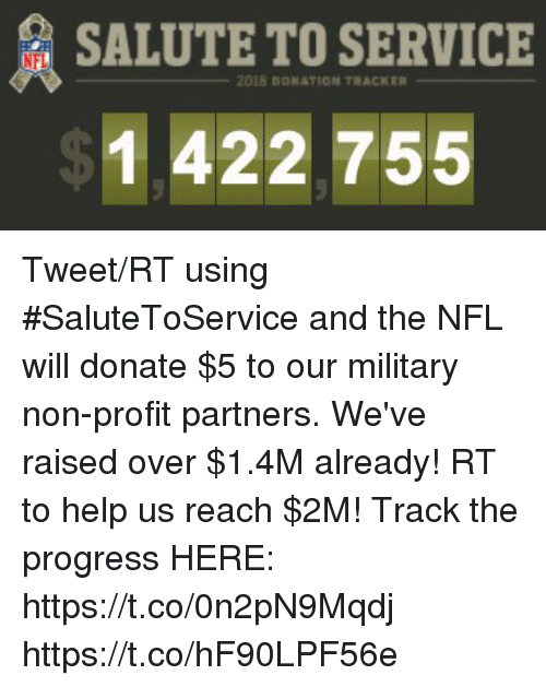 Memes, Nfl, and Help: SALUTE TO SERVICE  NFL  2018 0ONATION TRACKER  1 422 755 Tweet/RT using #SaluteToService and the NFL will donate $5 to our military non-profit partners.  We've raised over $1.4M already! RT to help us reach $2M!  Track the progress HERE: https://t.co/0n2pN9Mqdj https://t.co/hF90LPF56e