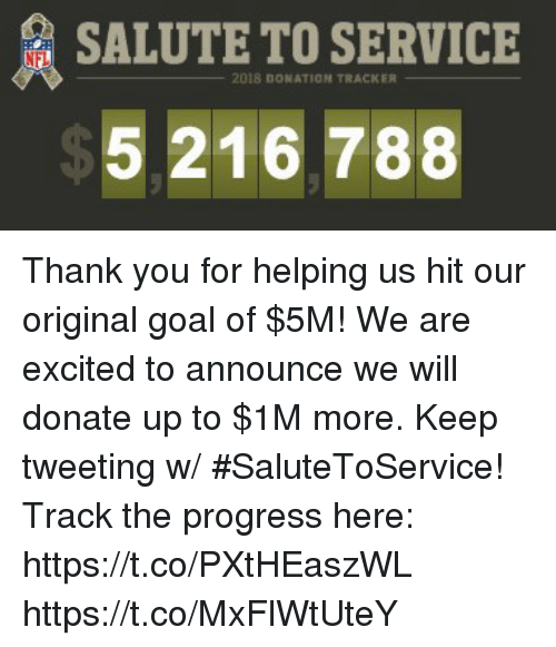 Memes, Nfl, and Thank You: SALUTE TO SERVICE  NFL  2018 DONATION TRACKER  5.216.788 Thank you for helping us hit our original goal of $5M! We are excited to announce we will donate up to $1M more. Keep tweeting w/ #SaluteToService!  Track the progress here: https://t.co/PXtHEaszWL https://t.co/MxFlWtUteY