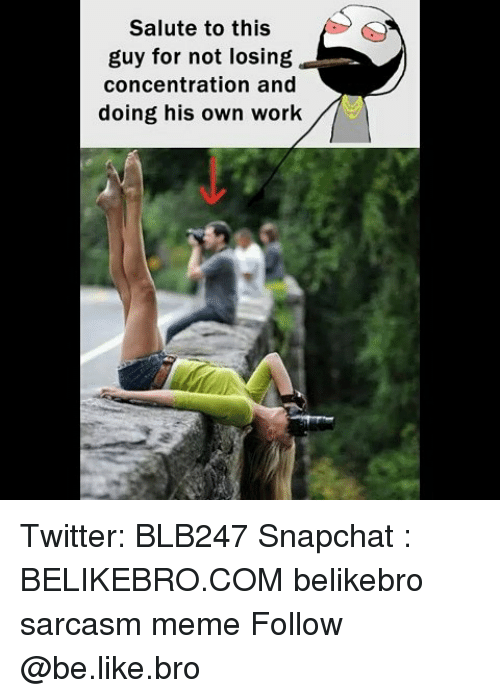 Be Like, Meme, and Memes: Salute to this  guy for not losing  concentration and  doing his own work Twitter: BLB247 Snapchat : BELIKEBRO.COM belikebro sarcasm meme Follow @be.like.bro