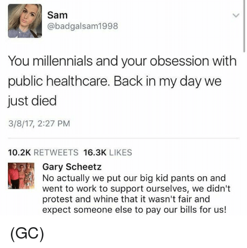 Memes, Protest, and Millennials: Sam  abadgalsam 1998  You millennials and your obsession with  public healthcare. Back in my day we  just died  3/8/17, 2:27 PM  10.2K  RETWEETS  16.3K  LIKES  Gary Scheetz  No actually we put our big kid pants on and  went to work to support ourselves, we didn't  protest and whine that it wasn't fair and  expect someone else to pay our bills for us! (GC)