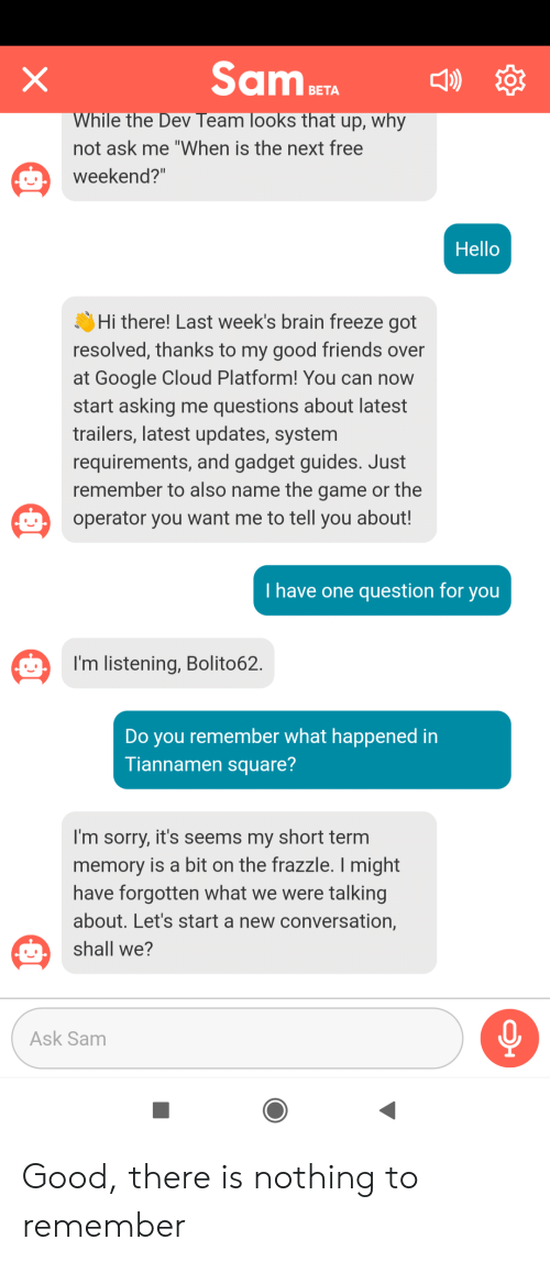 """Friends, Google, and Hello: Sam aETA  X  )  ВЕТА  While the Dev Team looks that up, why  not ask me """"When is the next free  weekend?""""  Hello  Hi there! Last week's brain freeze got  resolved, thanks to my good friends over  at Google Cloud Platform! You can now  start asking me questions about latest  trailers, latest updates, system  requirements, and gadget guides. Just  remember to also name the game or the  operator you want me to tell you about!  T have one question for you  I'm listening, Bolito62.  Do you remember what happened in  Tiannamen square?  I'm sorry, it's seems my short term  memory is a bit on the frazzle. I might  have forgotten what we were talking  about. Let's start a new conversation,  shall we?  Ask Sam Good, there is nothing to remember"""