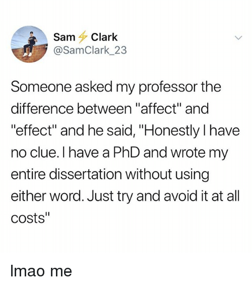 """Lmao, Tumblr, and Affect: Sam Clark  @SamClark_23  Someone asked my professor the  difference between """"affect"""" and  effect"""" and he said, """"Honestly l have  no clue. I have a PhD and wrote my  entire dissertation without using  either word. Just try and avoid it at all  costs"""" lmao me"""