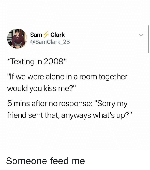 "Being Alone, Memes, and Sorry: Sam Clark  @SamClark 23  Texting in 2008*  If we were alone in a room together  would you kiss me?""  b mins after no response: ""Sorry my  friend sent that, anyways what's up?"" Someone feed me"