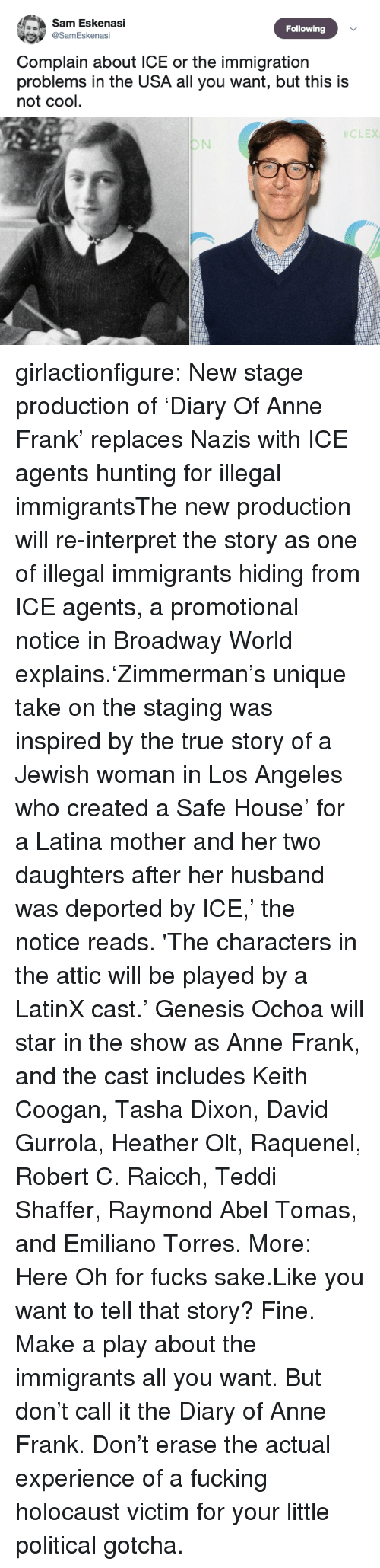 Fucking, News, and True: Sam Eskenasi  Following  @SamEskenasi  Complain about ICE or the immigration  problems in the USA all you want, but this is  not cool.   girlactionfigure:  New stage production of 'Diary Of Anne Frank' replaces Nazis with ICE agents hunting for illegal immigrantsThe new production will re-interpret the story as one of illegal immigrants hiding from ICE agents, a promotional notice in Broadway World explains.'Zimmerman's unique take on the staging was inspired by the true story of a Jewish woman in Los Angeles who created a Safe House' for a Latina mother and her two daughters after her husband was deported by ICE,' the notice reads. 'The characters in the attic will be played by a LatinX cast.' Genesis Ochoa will star in the show as Anne Frank, and the cast includes Keith Coogan, Tasha Dixon, David Gurrola, Heather Olt, Raquenel, Robert C. Raicch, Teddi Shaffer, Raymond Abel Tomas, and Emiliano Torres. More: Here  Oh for fucks sake.Like you want to tell that story? Fine. Make a play about the immigrants all you want. But don't call it the Diary of Anne Frank. Don't erase the actual experience of a fucking holocaust victim for your little political gotcha.