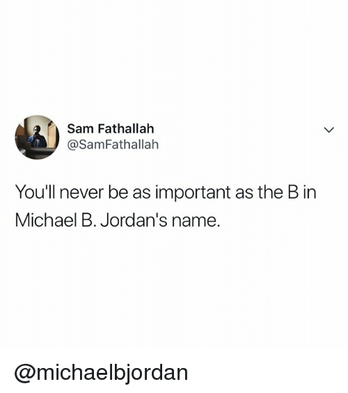 Jordans, Michael, and Relatable: Sam Fathallah  @SamFathallah  Youll never be as important as the B in  Michael B. Jordan's name. @michaelbjordan
