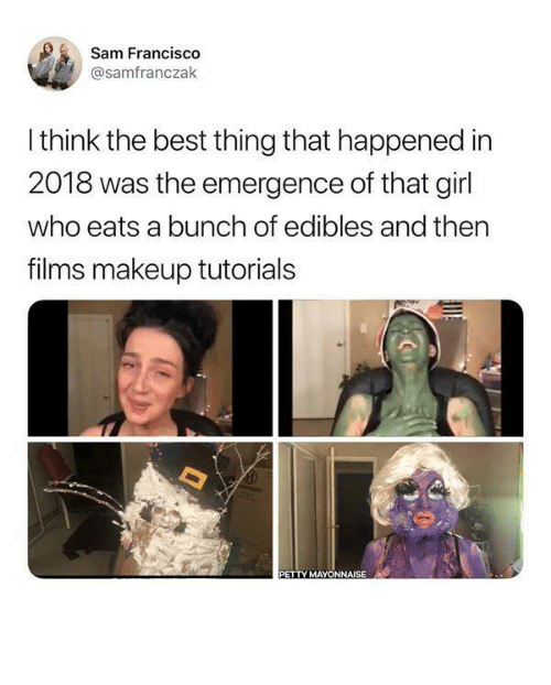 Funny, Makeup, and Petty: Sam Francis  @samfranczak  I think the best thing that happened in  2018 was the emergence of that girl  who eats a bunch of edibles and ther  films makeup tutorials  PETTY MAYONNAISE