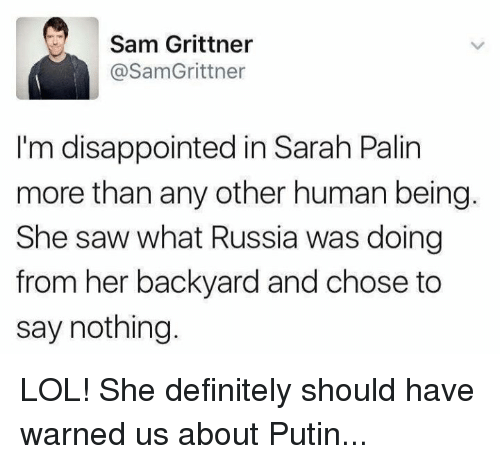 Memes, Sarah Palin, and 🤖: Sam Grittner  @SamGrittner  I'm disappointed in Sarah Palin  more than any other human being.  She saw what Russia was doing  from her backyard and chose to  say nothing. LOL! She definitely should have warned us about Putin...