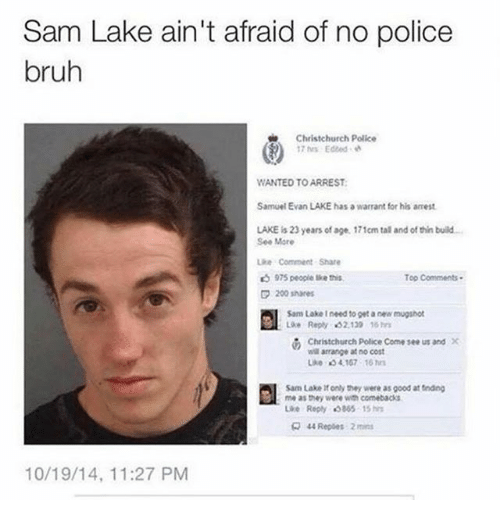 Bailey Jay, Bruh, and Ironic: Sam Lake ain't afraid of no police  bruh  Christchurch Police  17hrs Edeed .  WANTED TO ARREST  Samuel Evan LAKE has a warrant for his armest  LAKE is 23 years of age. 171cm tal and of thin build-  See Mare  ke Comment Share  975 people lkets  Top Comments.  200 shares  Sam Lake I need to get a new mugshot  Lke Reply 32.130 16  Christchurch police Come see us and X  wil arrange at no cost  3 4167 16  Sam Lake it only they were as good at tnding  me as they were wih comebacks  Lie Reply «I805 15hr  44 Repies 2m  10/19/14, 11:27 PM