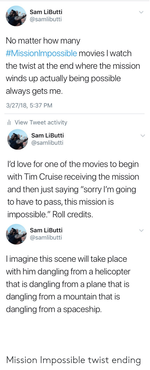 """Love, Movies, and Sorry: Sam LiButti  @samlibutti  No matter how many  #Missionim possible movies   Watch  the twist at the end where the mission  winds up actually being possible  always gets me  3/27/18, 5:37 PM  li View Tweet activity  Sam LiButti  @samlibutti  I'd love for one of the movies to begin  with Tim Cruise receiving the mission  and then just saying """"sorry l'm going  to have to pass, this mission is  impossible."""" Roll credits  Sam LiButti  @samlibutti  imagine this scene will take place  with him dangling from a helicopter  that is dangling from a plane that is  dangling from a mountain that is  dangling from a spaceship Mission Impossible twist ending"""