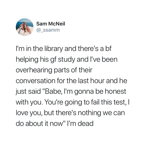 "Fail, Love, and I Love You: Sam McNeil  @ ssamm  I'm in the library and there's a bf  helping his gf study and I've been  overhearing parts of their  conversation for the last hour and he  just said ""Babe, I'm gonna be honest  with you. You're going to fail this test, I  love you, but there's nothing we can  do about it now"" I'm dead"