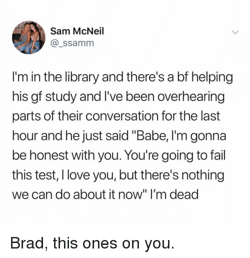 """Fail, Love, and Memes: Sam McNeil  @_ssamm  I'm in the library and there's a bf helping  his gf study and I've been overhearing  parts of their conversation for the last  hour and he just said """"Babe, I'm gonna  be honest with you. You're going to fail  this test, I love you, but there's nothing  we can do about it now"""" I'm dead Brad, this ones on you."""