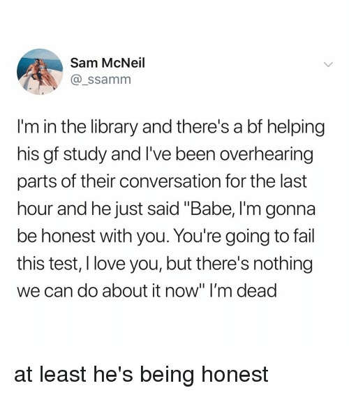 """Fail, Love, and I Love You: Sam McNeil  @_ssamm  I'm in the library and there's a bf helping  his gf study and I've been overhearing  parts of their conversation for the last  hour and he just said """"Babe, I'm gonna  be honest with you. You're going to fail  this test, I love you, but there's nothing  we can do about it now"""" I'm deac at least he's being honest"""