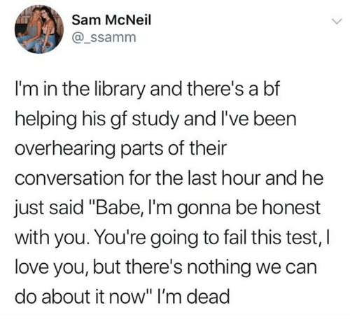 """Dank, Fail, and Love: Sam McNeil  @_ssamm  I'm in the library and there's a bf  helping his gf study and I've been  overhearing parts of their  conversation for the last hour and he  just said """"Babe, I'm gonna be honest  with you. You're going to fail this test, I  love you, but there's nothing we can  do about it now"""" I'm dead"""