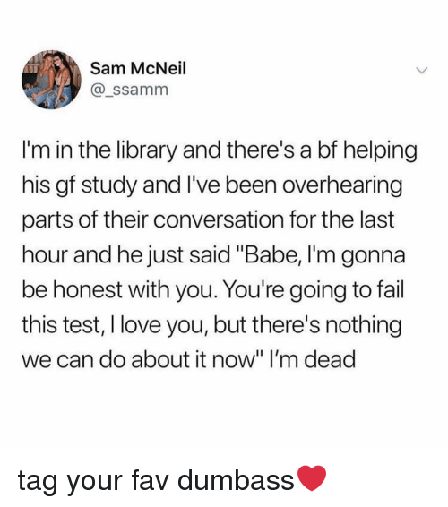"Fail, Love, and I Love You: Sam McNeil  @_ssamm  I'm in the library and there's a bf helping  his gf study and I've been overhearing  parts of their conversation for the last  hour and he just said ""Babe, I'm gonna  be honest with you. You're going to fail  this test, I love you, but there's nothing  we can do about it now"" I'm dead tag your fav dumbass❤️"