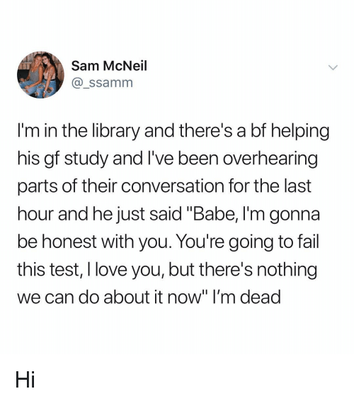 """Fail, Love, and Memes: Sam McNeil  @_ssamnm  I'm in the library and there's a bf helping  his gf study and I've been overhearing  parts of their conversation for the last  hour and he just said """"Babe, I'm gonna  be honest with you. You're going to fail  this test, I love you, but there's nothing  we can do about it now"""" I'm dead Hi"""