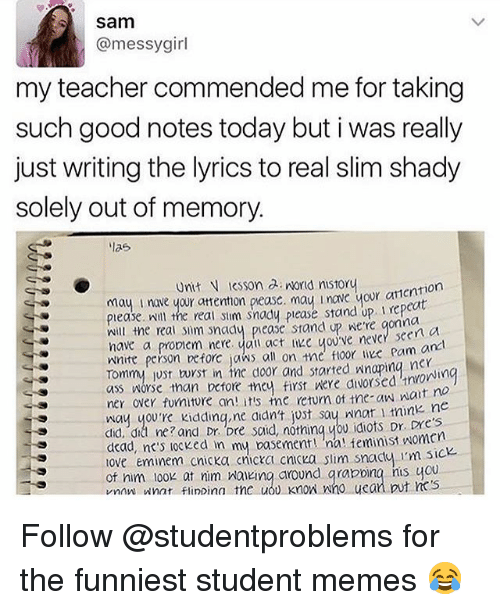 Ass, Eminem, and Memes: Sam  @messygirl  my teacher commended me for taking  such good notes today but i was really  just writing the lyrics to real slim shady  solely out of memory.  リaら  Unit N esson a norld nistoru  tion  piease will the real stim snady please stand up rep  mill the real im nady pease stand up nere qonna  have a proniem nere. vau act e ove neve scero  ㈧nite person prove jaws all on t  Tommy just twrst in the door and started nnaping ner  ass ㈧orse than before tney first were divorsed 'non in  ner over funitore an its te retum of the-aw nait no  way youre kiddinq,ne aidn't just sau not mnk ne  did. did ne? and Dr. bre scid, notninq wou idiots r.  dead, nes locked in my basement ! 'nal feminist ㈧omen  ove eminem cnicka cnicka cnicka slim snadu im 510  of nim 100k at nim Maveing around qrapoing his you  vnaw nat flinDina the uou Knon nno uean put cs  n a  e foor ie pa  m an Follow @studentproblems for the funniest student memes 😂