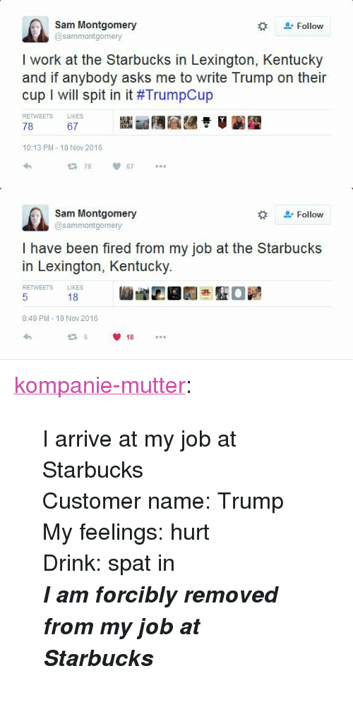 """Starbucks, Tumblr, and Work: Sam Montgomery  @sammontgomery  #  Follow  I work at the Starbucks in Lexington, Kentuck)y  and if anybody asks me to write Trump on their  cup 1 will spit in it #TrumpCup  RETWEETS LIKES  78  67  10:13 PM-18 Nov 2016  78  67  Sam Montgomery  @sammontgomery  #  &t Follow  lhave been fired from my job at the Starbucks  in Lexington, Kentucky  RETWEETS LIKES  18  8:49 PM- 19 Nov 2016  18 <p><a href=""""https://kompanie-mutter.tumblr.com/post/153410935921/i-arrive-at-my-job-at-starbucks-customer-name"""" class=""""tumblr_blog"""">kompanie-mutter</a>:</p>  <blockquote><p>I arrive at my job at Starbucks</p><p>Customer name: Trump<br/>My feelings: hurt<br/>Drink: spat in</p><p><b><i>I am forcibly removed from my job at Starbucks</i></b></p></blockquote>"""