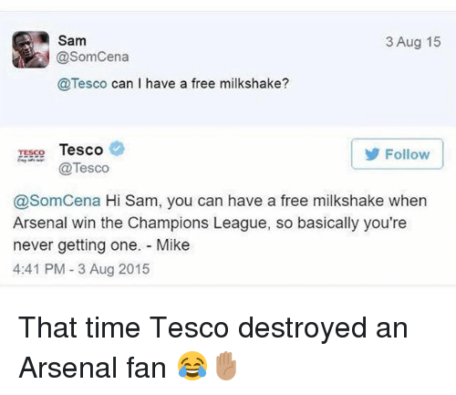 Arsenal, Memes, and Champions League: Sam  @SomCena  @Tesco can I have a free milkshake?  3 Aug 15  TESSo Tesco  Follow  @Tesco  @SomCena Hi Sam, you can have a free milkshake when  Arsenal win the Champions League, so basically you're  never getting one. Mike  4:41 PM- 3 Aug 2015 That time Tesco destroyed an Arsenal fan 😂✋🏽