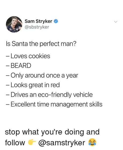 Beard, Santa, and Time: Sam Stryker  @sbstryker  Is Santa the perfect man?  Loves Cookles  BEARD  Only around once a year  Looks great in red  - Drives an eco-friendly vehicle  -Excellent time management skills stop what you're doing and follow 👉 @samstryker 😂