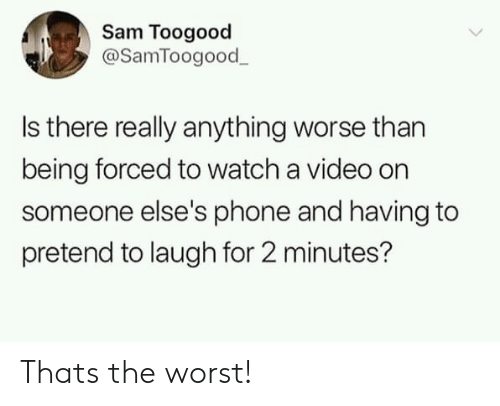 Phone, The Worst, and Video: Sam Toogood  @SamToogood  Is there really anything worse than  being forced to watch a video on  someone else's phone and having to  pretend to laugh for 2 minutes? Thats the worst!