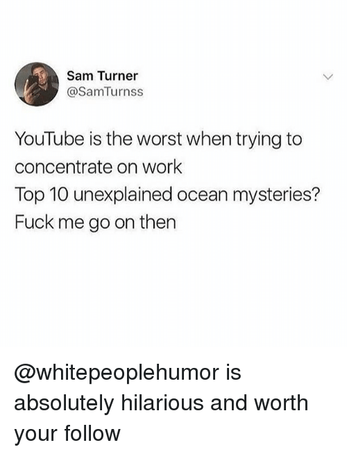 Memes, The Worst, and youtube.com: Sam Turner  @SamTurnss  YouTube is the worst when trying to  concentrate on work  Top 10 unexplained ocean mysteries?  Fuck me go on then @whitepeoplehumor is absolutely hilarious and worth your follow