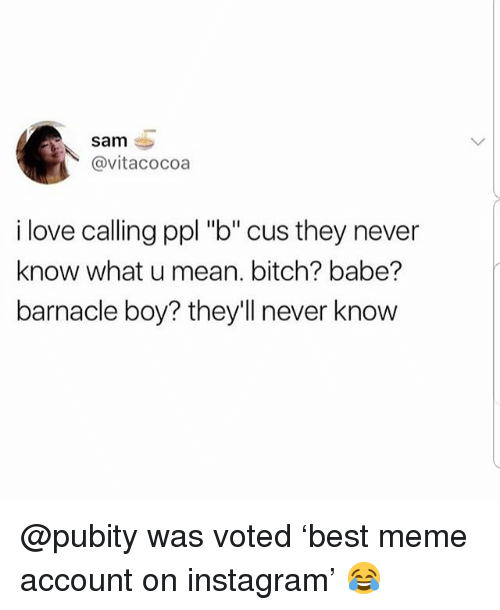 "Bitch, Instagram, and Love: sam  @vitacocoa  i love calling ppl ""b"" cus they never  know what u mean. bitch? babe?  barnacle boy? they'll never know @pubity was voted 'best meme account on instagram' 😂"