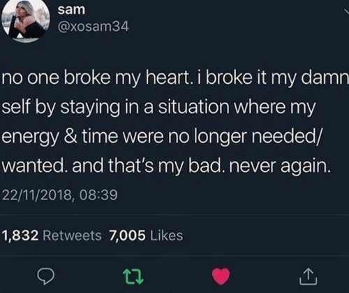 Bad, Energy, and Heart: sam  @xosam34  no one broke my heart. i broke it my damn  self by staying in a situation where my  energy & time were no longer needed/  wanted. and that's my bad. never again.  22/11/2018, 08:39  1,832 Retweets 7,005 Likes