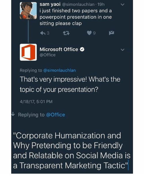 """Memes, Microsoft, and Microsoft Office: sam yaoi  asimonlauchlan 19h  i just finished two papers and a  powerpoint presentation in one  sitting please clap  Microsoft Office  @Office  Replying to @simonlauchlan  That's very impressive! What's the  topic of your presentation?  4/18/17 5:01 PM  Replying to @Office  """"Corporate Humanization and  Why Pretending to be Friendly  and Relatable on Social Media is  a Transparent Marketing Tactic"""""""