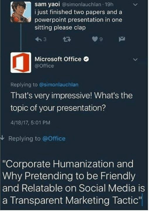 """Dank, Microsoft, and Microsoft Office: sam yaoi  @simonlauchlan 19h  i just finished two papers and a  powerpoint presentation in one  sitting please clap  Microsoft Office  @Office  Replying to @simonlauchlan  That's very impressive! What's the  topic of your presentation?  4/18/17, 5:01 PM  Replying to office  """"Corporate Humanization and  Why Pretending to be Friendly  and Relatable on Social Media is  a Transparent Marketing Tactic'"""