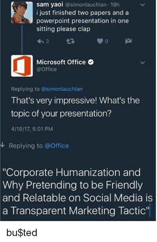"""Microsoft, Microsoft Office, and Social Media: sam yaoi @simonlauchlan 19h  i just finished two papers and a  powerpoint presentation in one  sitting please clap  わ3 다  Microsoft Office  @Office  Replying to @simonlauchlan  That's very impressive! What's the  topic of your presentation?  4/18/17, 5:01 PM  Replying to @Office  """"Corporate Humanization and  Pretending to be Friendly  Why  and  Relatable on Social Media is  a Transparent Marketing Tactic bu$ted"""