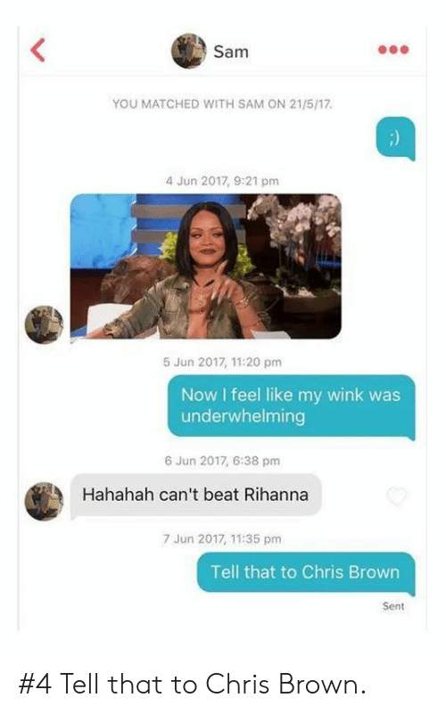 Chris Brown, Rihanna, and Wink: Sam  YOU MATCHED WITH SAM ON 21/5/17.  4 Jun 2017, 9:21 pm  5 Jun 2017, 11:20 pm  Now I feel like my wink was  underwhelming  6 Jun 2017, 6:38 pm  Hahahah can't beat Rihanna  7 Jun 2017, 11:35 pm  Tell that to Chris Brown  Sent #4 Tell that to Chris Brown.