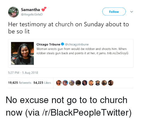 Blackpeopletwitter, Chicago, and Church: Samantha  @AngelicGirlxD  Follow  Her testimony at church on Sunday about to  be so lit  Chicago Tribune @chicagotribune  Woman wrests gun from would-be robber and shoots him. When  robber steals gun back and points it at her, it jams.trib.in/2wSloyG  5:27 PM-5 Aug 2018  19,625 Retweets 54,223 Likes No excuse not go to to church now (via /r/BlackPeopleTwitter)