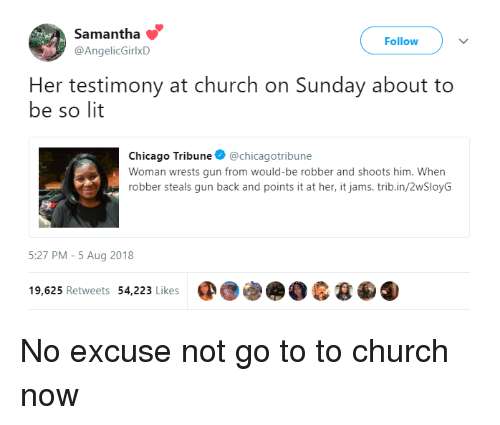 Chicago, Church, and Lit: Samantha  @AngelicGirlxD  Follow  Her testimony at church on Sunday about to  be so lit  Chicago Tribune @chicagotribune  Woman wrests gun from would-be robber and shoots him. When  robber steals gun back and points it at her, it jams.trib.in/2wSloyG  5:27 PM-5 Aug 2018  19,625 Retweets 54,223 Likes No excuse not go to to church now