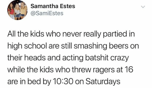 Crazy, School, and Kids: Samantha Estes  @SamiEstes  All the kids who never really partied in  high school are still smashing beers on  their heads and acting batshit crazy  while the kids who threw ragers at 16  are in bed by 10:30 on Saturdays