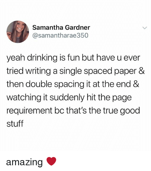 Drinking, True, and Tumblr: Samantha Gardner  @samantharae350  yeah drinking is fun but have u ever  tried writing a single spaced paper &  then double spacing it at the end &  watching it suddenly hit the page  requirement bc that's the true good  stuff amazing ❤️