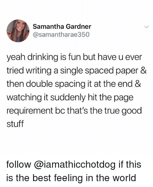 Drinking, True, and Yeah: Samantha Gardner  @samantharae350  yeah drinking is fun but have u ever  tried writing a single spaced paper &  then double spacing it at the end &  watching it suddenly hit the page  requirement bc that's the true good  stuff follow @iamathicchotdog if this is the best feeling in the world