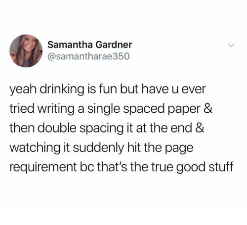 Dank, Drinking, and True: Samantha Gardner  @samantharae350  yeah drinking is fun but have u ever  tried writing a single spaced paper &  then double spacing it at the end &  watching it suddenly hit the page  requirement bc that's the true good stuff