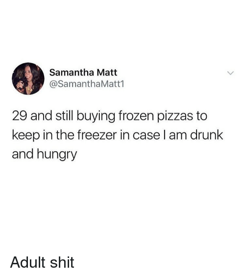 Drunk, Frozen, and Funny: Samantha Matt  @SamanthaMatt1  29 and still buying frozen pizzas to  keep in the freezer in case l am drunk  and hungry Adult shit
