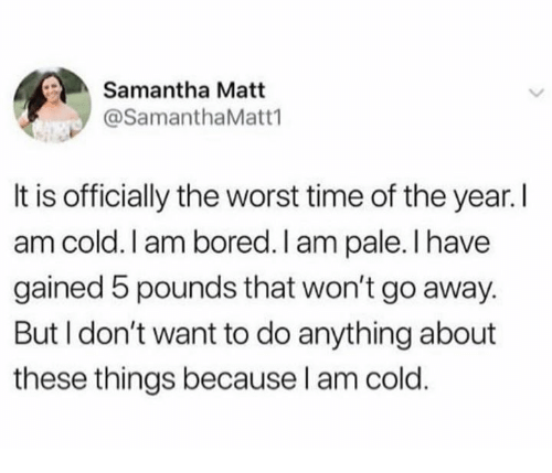 Bored, The Worst, and Time: Samantha Matt  @SamanthaMatt1  It is officially the worst time of the year. I  am cold. I am bored. I am pale.l have  gained 5 pounds that won't go away.  But I don't want to do anything about  these things because l am cold.
